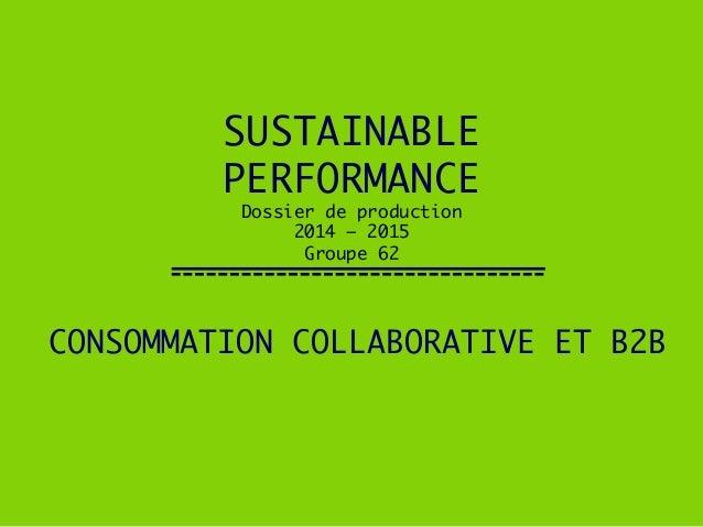 SUSTAINABLE !  PERFORMANCE! Dossier de production!  2014 – 2015!  Groupe 62  CONSOMMATION COLLABORATIVE ET B2B