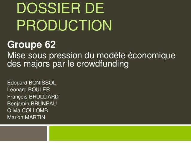 DOSSIER DE PRODUCTION Groupe 62 Mise sous pression du modèle économique des majors par le crowdfunding Edouard BONISSOL Lé...