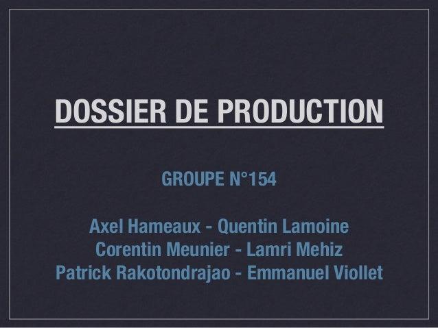 DOSSIER DE PRODUCTION GROUPE N°154  Axel Hameaux - Quentin Lamoine Corentin Meunier - Lamri Mehiz Patrick Rakotondrajao - ...