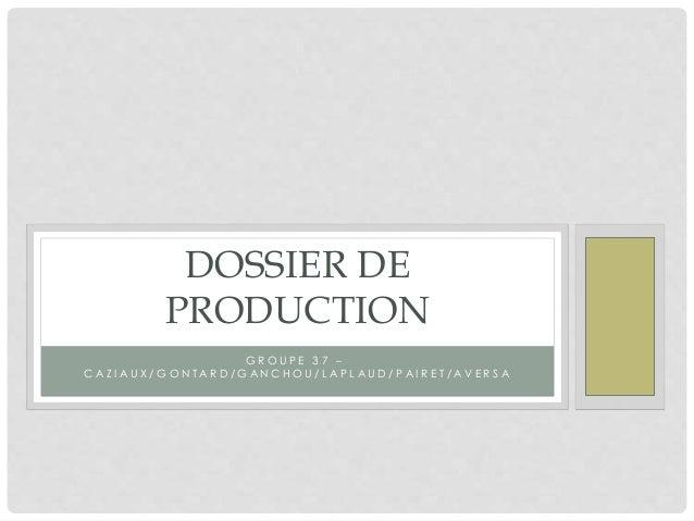DOSSIER DE  PRODUCTION  G R O U P E 3 7 –  C A Z I A U X / G O N T A R D / G A N C H O U / L A P L A U D / P A I R E T / A...