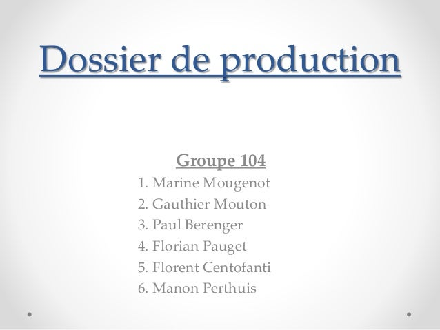 Dossier de production  Groupe 104  1. Marine Mougenot  2. Gauthier Mouton  3. Paul Berenger  4. Florian Pauget  5. Florent...