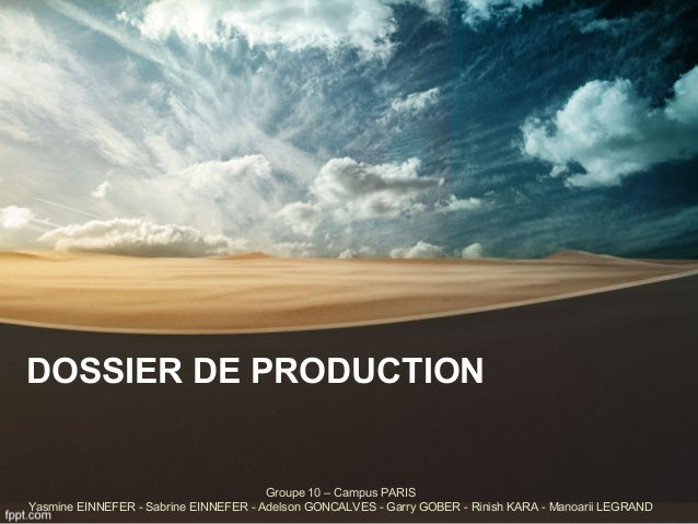 DOSSIER DE PRODUCTION  Groupe 10 – Campus PARIS  Yasmine EINNEFER - Sabrine EINNEFER - Adelson GONCALVES - Garry GOBER - R...