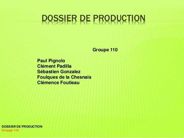 DOSSIER DE PRODUCTION  Groupe 110  Paul Pignolo  Clément Padilla  Sébastien Gonzalez  Foulques de la Chesnais  Clémence Fo...