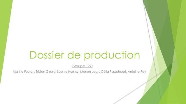 Dossier de production  Groupe 127:  Marine Foulon, Tristan Girard, Sophie Hornez, Manon Jean, Célia Rasschaert, Antoine Re...