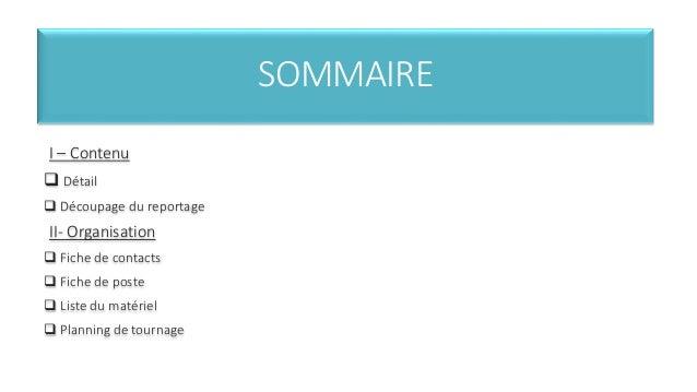 SOMMAIRE  I – Contenu   Détail   Découpage du reportage  II- Organisation   Fiche de contacts   Fiche de poste   List...