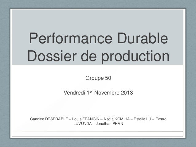 Performance Durable Dossier de production Groupe 50 Vendredi 1er Novembre 2013  Candice DESERABLE – Louis FRANGIN – Nadia ...