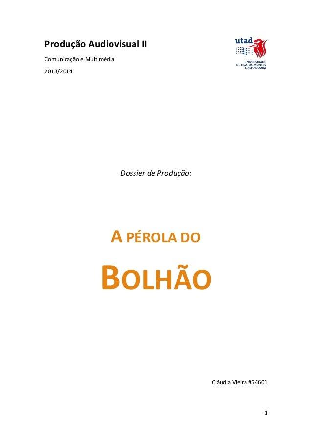 Produção Audiovisual II Comunicação e Multimédia 2013/2014  Dossier de Produção:  A PÉROLA DO  BOLHÃO Cláudia Vieira #5460...