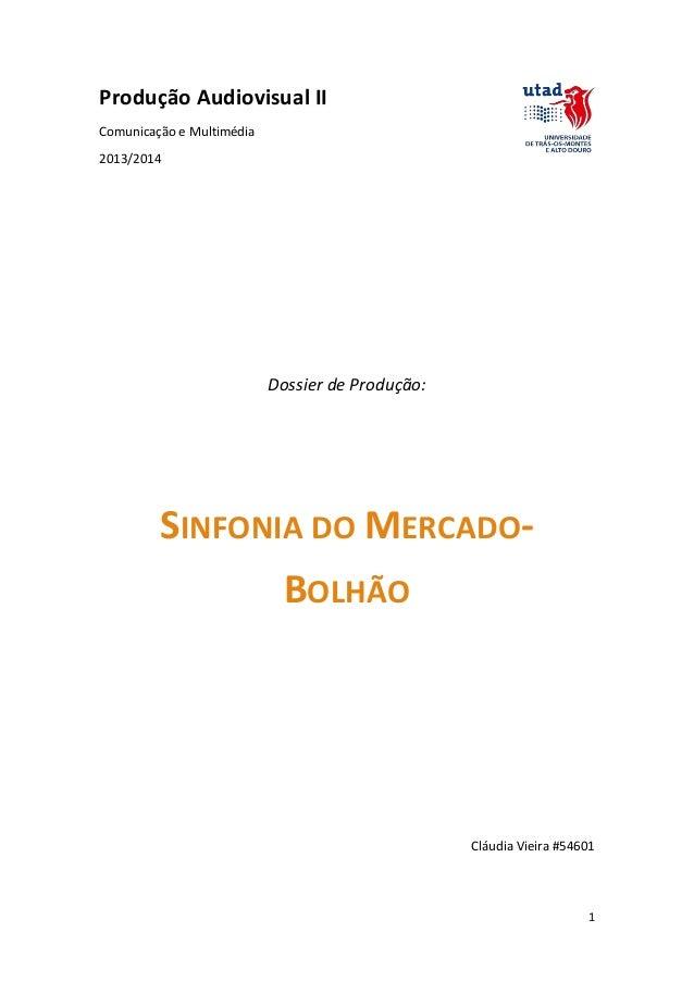 Produção Audiovisual II Comunicação e Multimédia 2013/2014  Dossier de Produção:  SINFONIA DO MERCADOBOLHÃO  Cláudia Vieir...