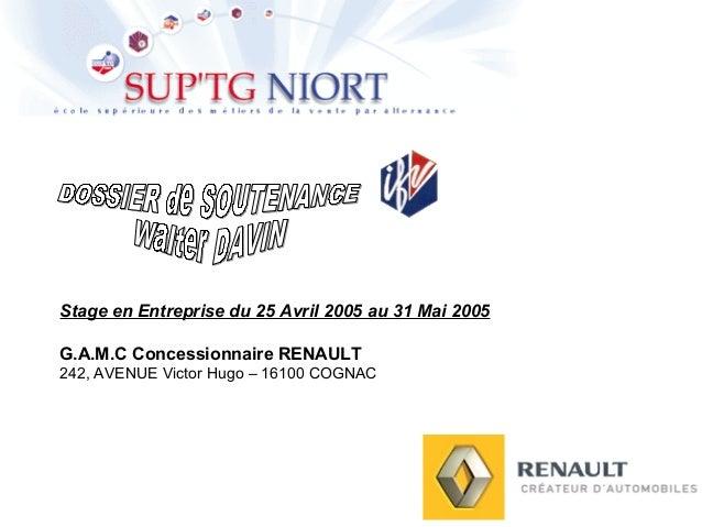 Stage en Entreprise du 25 Avril 2005 au 31 Mai 2005 G.A.M.C Concessionnaire RENAULT 242, AVENUE Victor Hugo – 16100 COGNAC