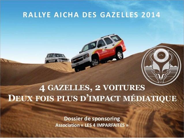 RALLYE AICHA DES GAZELLES 20144 GAZELLES, 2 VOITURESDEUX FOIS PLUS D'IMPACT MÉDIATIQUEDossier de sponsoringAssociation « L...