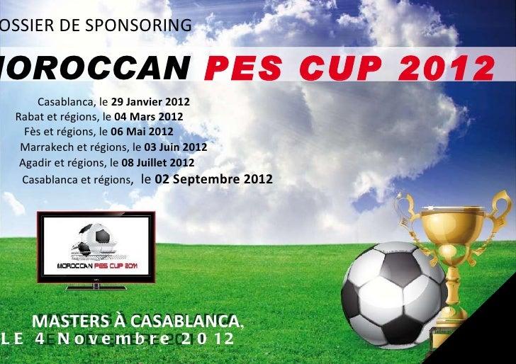 DOSSIER DE SPONSORING MOROCCAN  PES CUP 2012 Casablanca, le  29 Janvier 2012 Rabat et régions, le  04 Mars 2012 Marrakech ...