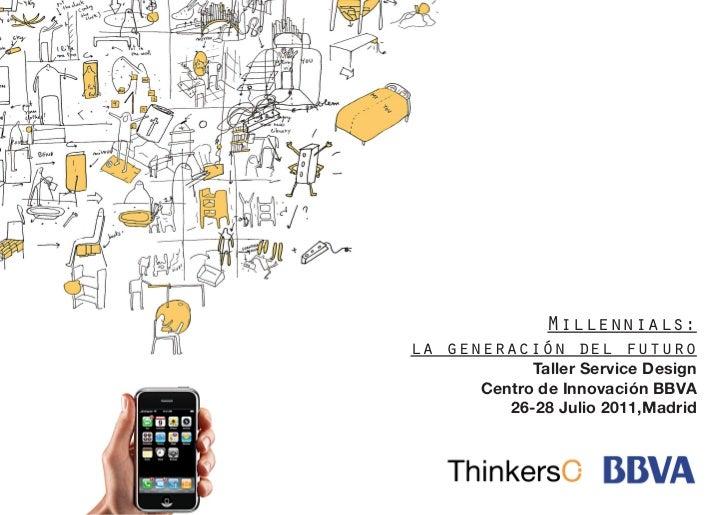 Millennials:la generación del futuro           Taller Service Design     Centro de Innovación BBVA        26-28 Julio 2011...