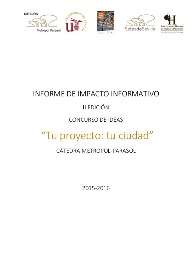 """INFORME DE IMPACTO INFORMATIVO II EDICIÓN CONCURSO DE IDEAS """"Tu proyecto: tu ciudad"""" CÁTEDRA METROPOL-PARASOL 2015-2016"""
