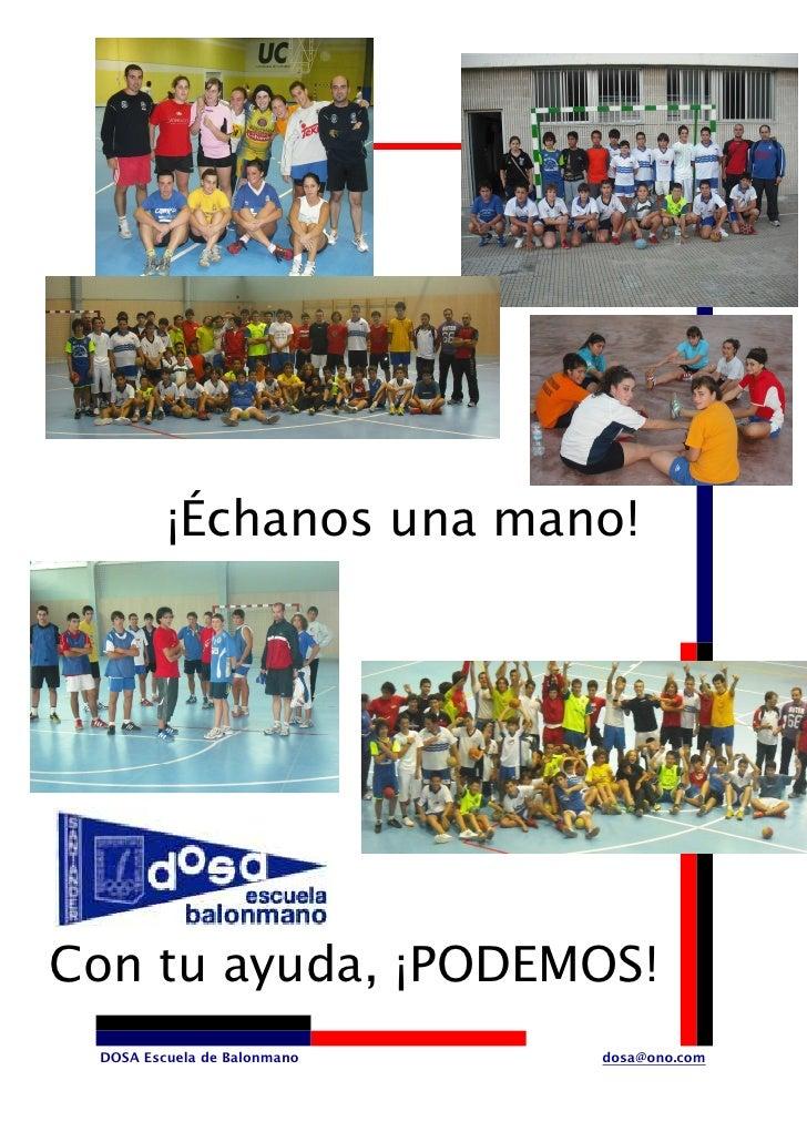 ¡Échanos una mano!     Con tu ayuda, ¡PODEMOS!  DOSA Escuela de Balonmano   dosa@ono.com