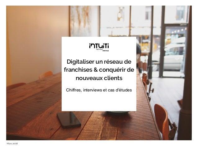Digitaliser un réseau de franchises & conquérir de nouveaux clients Mars 2016 Chiffres, interviews et cas d'études