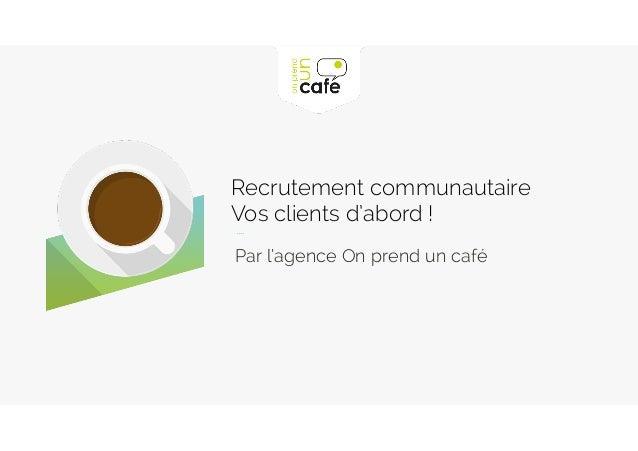 Par l'agence On prend un café Recrutement communautaire  Vos clients d'abord !