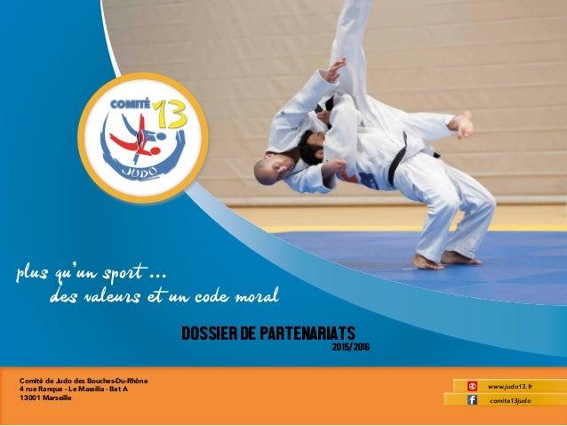 1Dossier de Partenariat www.judo13.fr DOSSIERDEPARTENARIATS 2015/2016 comite13judo Plus qu'un sport ... Des valeurs et un ...