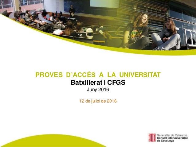 PROVES D'ACCÉS A LA UNIVERSITAT Batxillerat i CFGS Juny 2016 12 de juliol de 2016 1