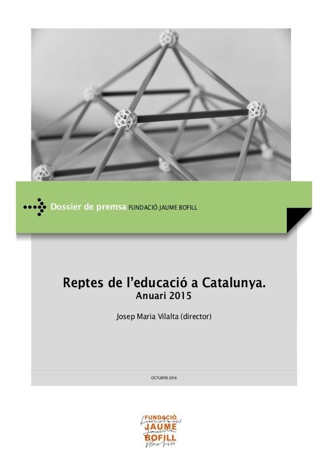 Reptes de l'educació a Catalunya. Anuari 2015 Josep Maria Vilalta (director) OCTUBRE 2016 Dossier de premsa FUNDACIÓ JAUME...