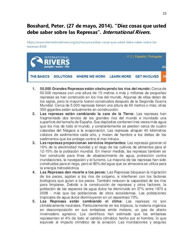 "23 Bosshard, Peter. (27 de mayo, 2014). ""Diez cosas que usted debe saber sobre las Represas"". International Rivers. https:..."