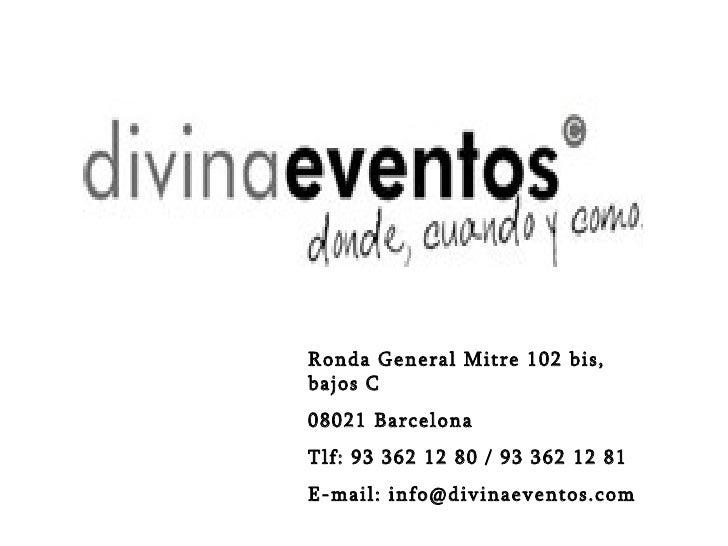 Ronda General Mitre 102 bis, bajos C 08021 Barcelona Tlf: 93 362 12 80 / 93 362 12 81 E-mail: info@divinaeventos.com