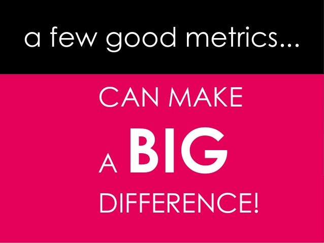Consultaea few good metrics...CAN MAKEA BIGDIFFERENCE!