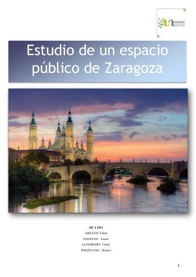 1 M1 LTDT ABAUZIT Chloé EGIZIANO Laurie LAGARDERE Cindy POEZEVARA Marine Estudio de un espacio público de Zaragoza