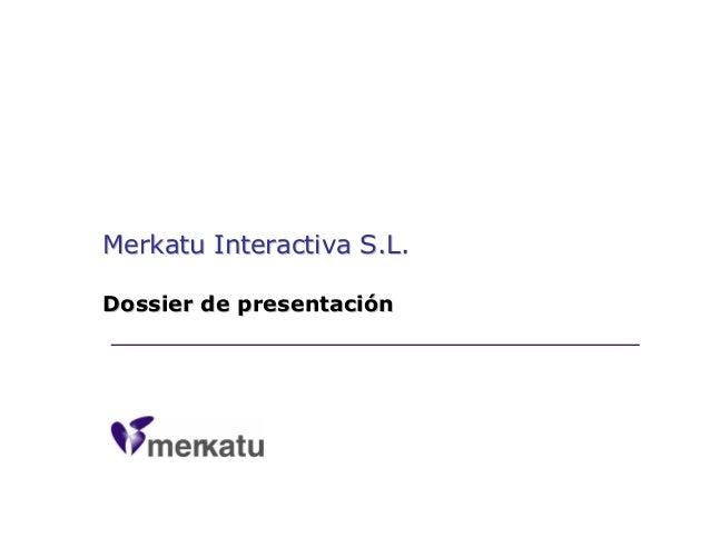 Merkatu Interactiva S.L.Merkatu Interactiva S.L. Dossier de presentaciDossier de presentacióónn