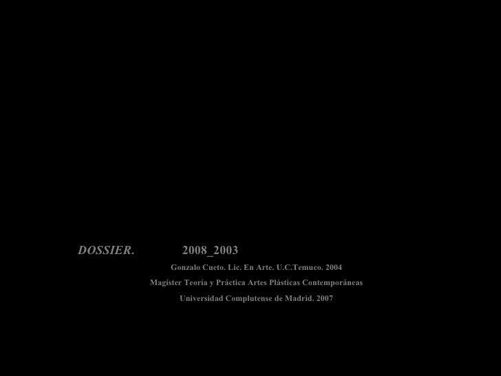 DOSSIER .  2008_2003 Gonzalo Cueto. Lic. En Arte. U.C.Temuco. 2004 Magíster Teoría y Práctica Artes Plásticas Contemporáne...