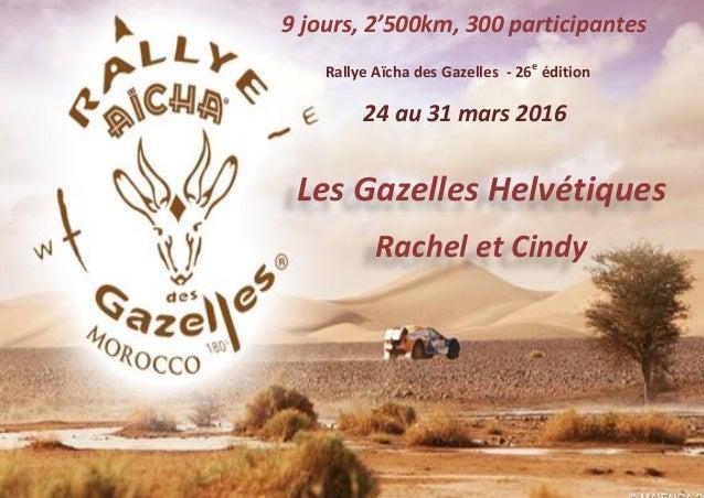 Rallye Aïcha des Gazelles - 26e édition Les Gazelles Helvétiques Rachel et Cindy 24 au 31 mars 2016 9 jours, 2'500km, 300 ...