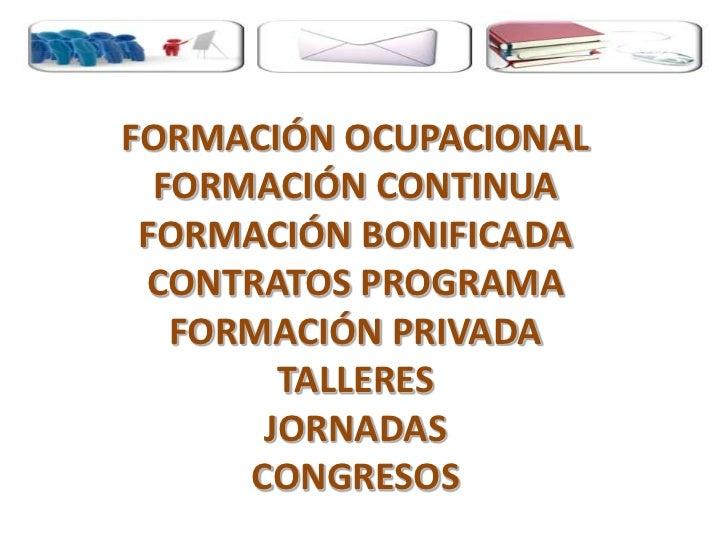 FORMACIÓN OCUPACIONALFORMACIÓN CONTINUAFORMACIÓN BONIFICADACONTRATOS PROGRAMAFORMACIÓN PRIVADATALLERESJORNADASCONGRESOS<br />