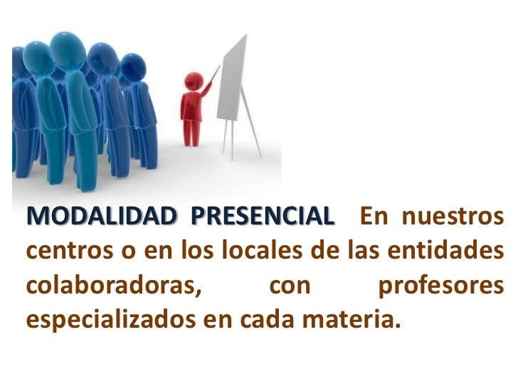 MODALIDAD PRESENCIAL  En nuestros centros o en los locales de las entidades colaboradoras, con profesores especializados e...