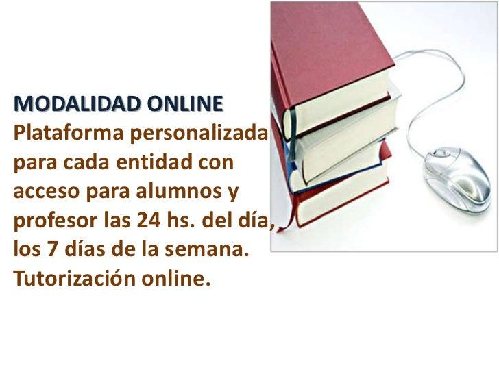 MODALIDAD ONLINE Plataforma personalizada para cada entidad con acceso para alumnos y profesor las 24 hs. del día, los 7 d...