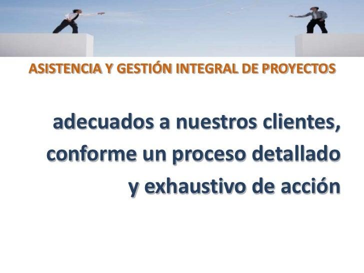 ASISTENCIA Y GESTIÓN INTEGRAL DE PROYECTOS<br />adecuados a nuestros clientes, <br />conforme un proceso detallado <br />y...