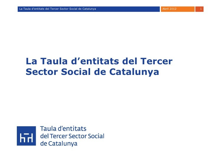 La Taula d'entitats del Tercer Sector Social de Catalunya   Abril 2012   1    La Taula d'entitats del Tercer    Sector Soc...