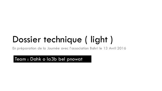 Dossier technique ( light ) En préparation de la Journée avec l'association Bahri le 13 Avril 2016 Team : Dahk o la3b bel ...