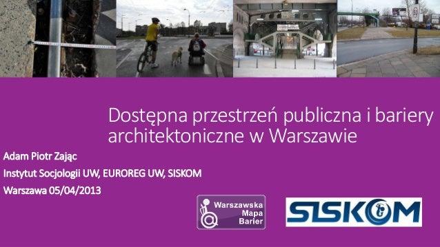 Dostępna przestrzeń publiczna i bariery                      architektoniczne w WarszawieAdam Piotr ZającInstytut Socjolog...