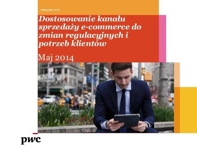 Dostosowanie kanału sprzedaży e-commerce do zmian regulacyjnych i potrzeb klientów www.pwc.com Maj 2014