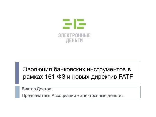Эволюция банковских инструментов врамках 161-ФЗ и новых директив FATFВиктор Достов,Председатель Ассоциации «Электронные де...