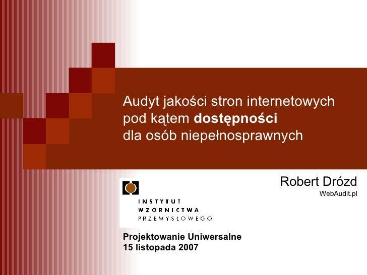 Audyt jakości stron internetowych pod kątem  dostępności  dla osób niepełnosprawnych Robert Drózd WebAudit.pl Projektowani...