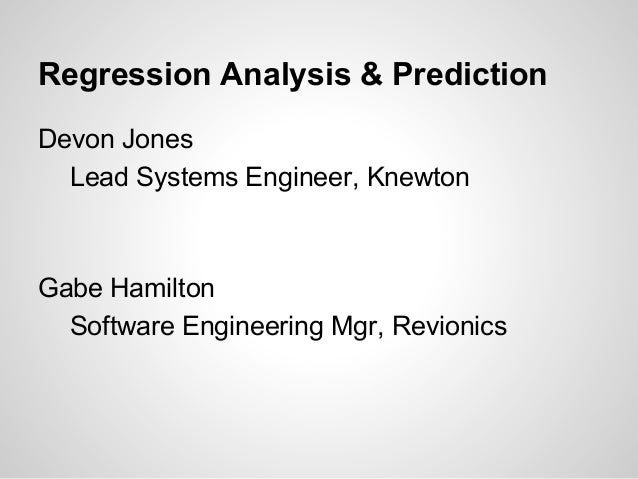 Regression Analysis & Prediction Devon Jones Lead Systems Engineer, Knewton  Gabe Hamilton Software Engineering Mgr, Revio...