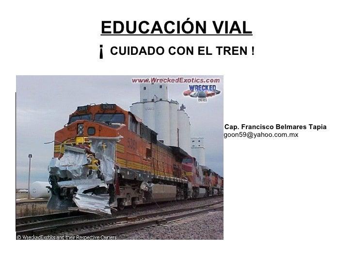 EDUCACIÓN VIAL   ¡  CUIDADO CON EL TREN !   <ul><li>Cap. Francisco Belmares Tapia   [email_address] </li></ul>