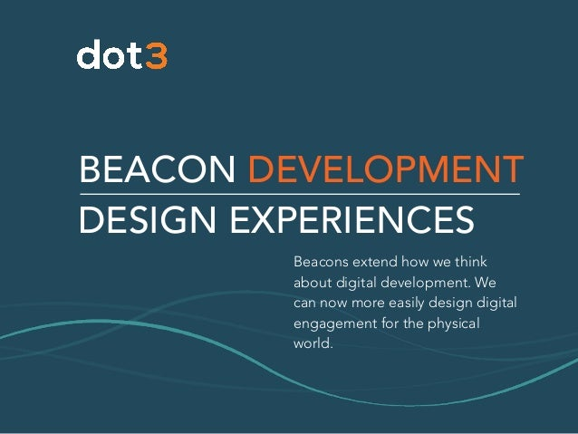 BEACON DEVELOPMENT DESIGN EXPERIENCES Beacons extend how we think about digital development. We can now more easily design...