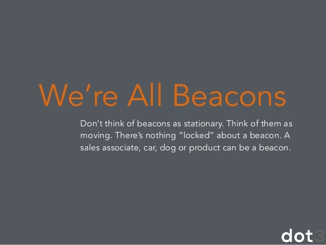 """Don't think of beacons as stationary. Think of them as moving. There's nothing """"locked"""" about a beacon. A sales associate,..."""