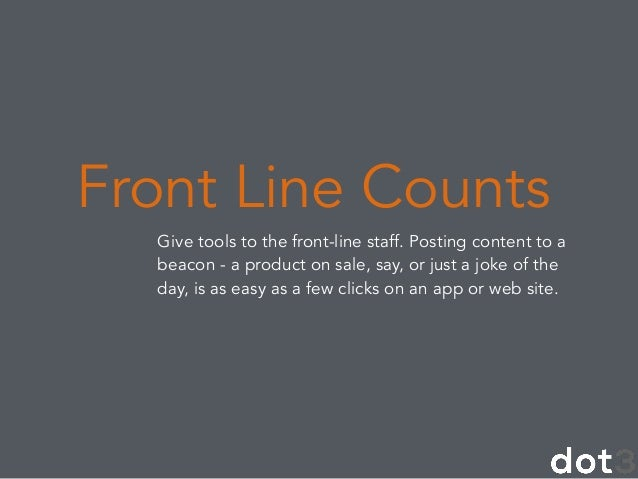 Give tools to the front-line staff. Posting content to a beacon - a product on sale, say, or just a joke of the day, is as...