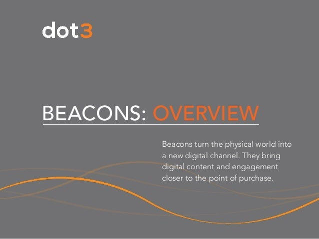 BEACONS: OVERVIEW Beacons turn the physical world into a new digital channel. They bring digital content and engagement cl...