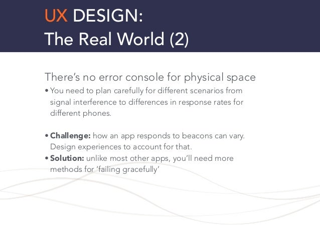 UX DESIGN: The Real World (2) There's no error console for physical space • You need to plan carefully for different scena...