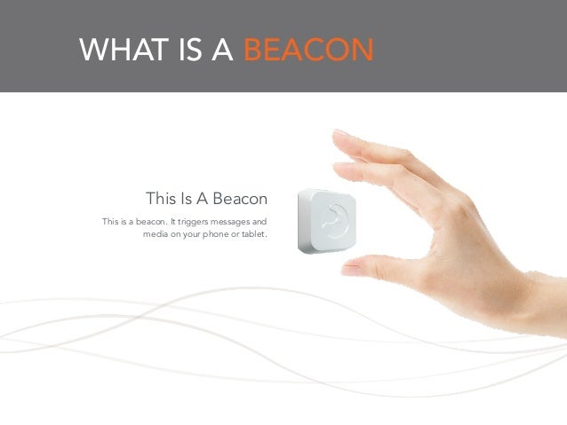 WHAT IS A BEACON This is a beacon. It triggers messages and media on your phone or tablet. This Is A Beacon