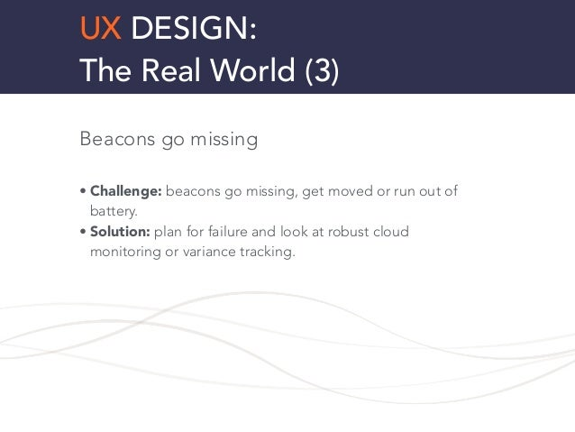 UX DESIGN: The Real World (3) Beacons go missing ! • Challenge: beacons go missing, get moved or run out of battery. • Sol...