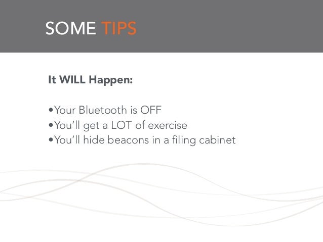 SOME TIPS It WILL Happen: ! •Your Bluetooth is OFF •You'll get a LOT of exercise •You'll hide beacons in a filing cabinet